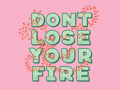 Don't Lose Your Fire leaves type design type quote positive inspirational quote inspiration bright colors bright affirmation lettering typography hand lettering flat illustration illustration design