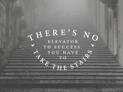 'There's no elevator to success. You have to take the stairs'