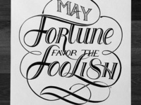 May fortune favor the foolish.