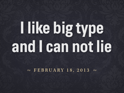 I like big type and I can not lie