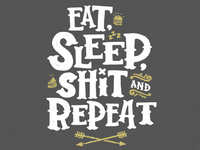 Eat Sleep S&%t and Repeat