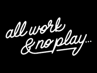 All work & no play...