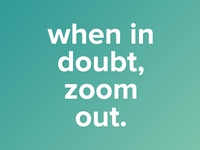 When In Doubt Zoom Out