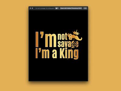 I'm not a savage I'm a King Text Design tshirt illustration typography graphicdesign stylish logo design