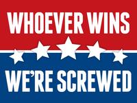 Whoever Wins–We're Screwed