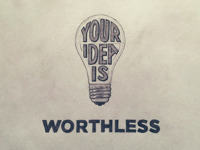 Your Idea Is Worthless. The Sooner You Realize the Better.