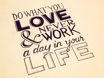 Do what you love and never work a day in your life dribbble