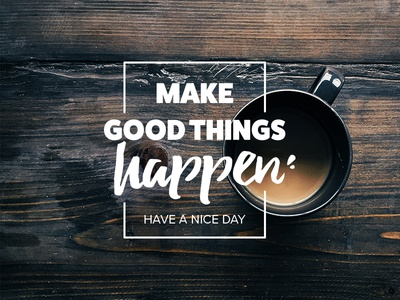 Make good things happen