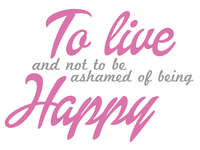 To live and not to be ashamed of being happy