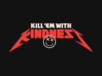 Kill 'em all. With kindness.