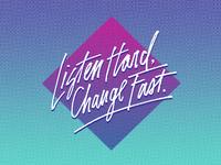Listen Hard, Change Fast.
