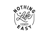 Nothing In Life Comes Easy
