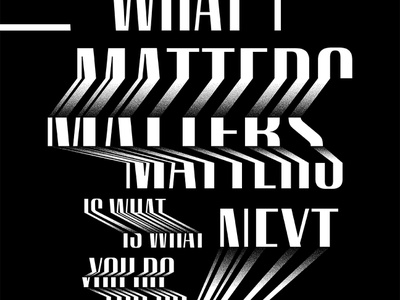 What Matters Is What You Do Next analoglab graphicdesign distortion type white black posters