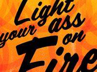 Light your ass on fire!