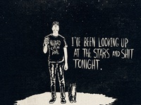 I've been looking up at the stars and shit tonight.