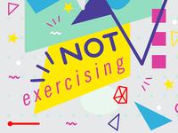 / not exercising..