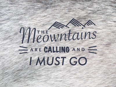 The Meowntains Are Calling and I Must Go mountains meow meowntains