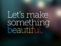 Lets make something beautiful.