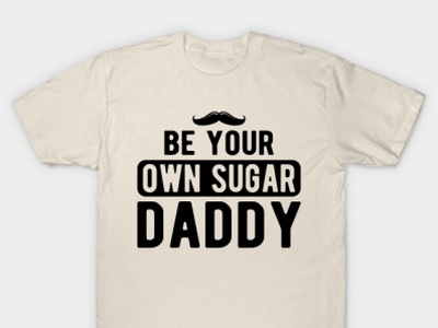 Be your own sugar daddy pops t-shirtlover usa americans dady tshirt papa fathers dada daddy dad