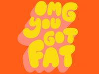 OMG YOU GOT FAT