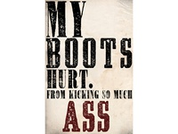 My Boots Hurt. From Kicking So Much Ass