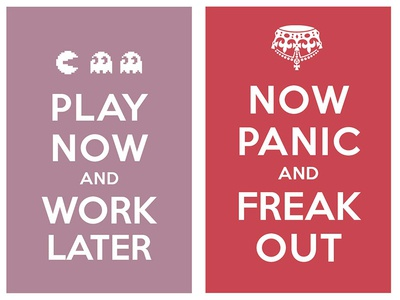 play now and work later / now panic and freak out