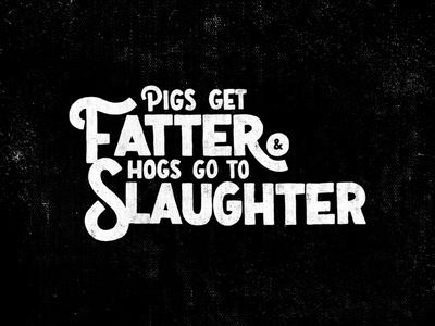 Pigs Get Fatter & Hogs Go To Slaughter