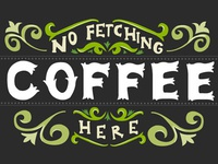 No Fetching Coffee Here