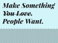 Make Something People Want > Make Something You Love