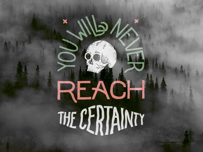 You will never reach the certainty.