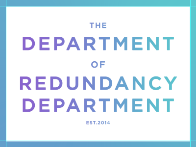 The Department of  Redundancy Department.