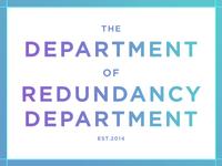 The Department of  Redundancy Department.