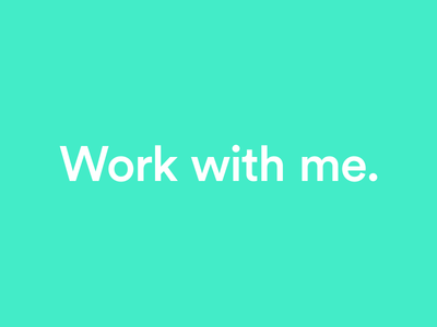 Work with me.