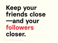 Keep your friends close – and your followers closer