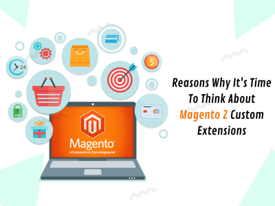 Reasons Why It's Time To Think About Magento 2 Custom Extensions