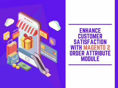 Enhance Customer Satisfaction With Magento 2 Order Attribute