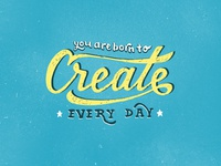 You are born to create every day