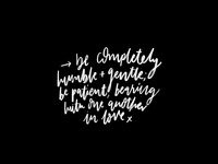 Be completely humble + gentle...