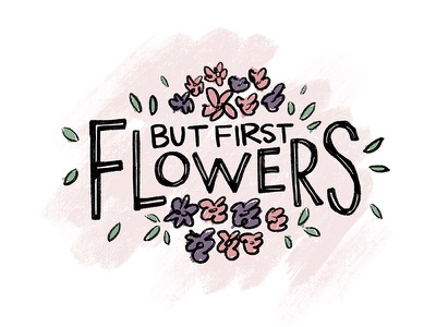 But First, Flowers. shirt brush typography handdrawn leaves flowers