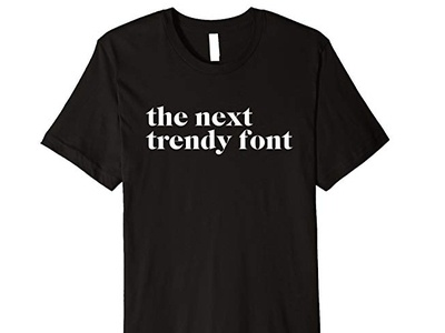 The Next Trendy Font T-Shirt