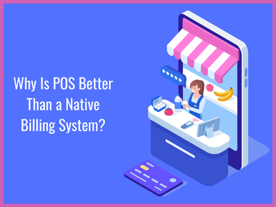 Why Is POS Better Than a Native Billing System point of sale