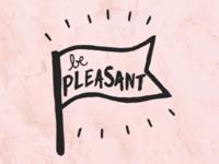 Be Pleasant