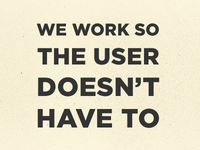 We Work So The User Doesn't Have To