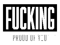 We're fucking proud of you