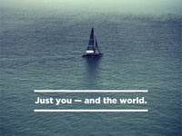 Just you — and the world.