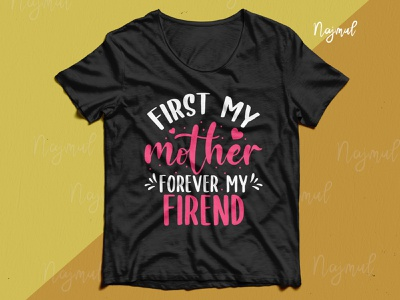 First my mother forever my friend. Mother's day t-shirt design mom quotes quotes mother lover mom lover typography design idea trendy t shirt t shirt design fashion design custom t shirt custom tshirt