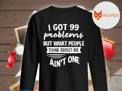 I got 99 problems but what people think about me ain't one shirt