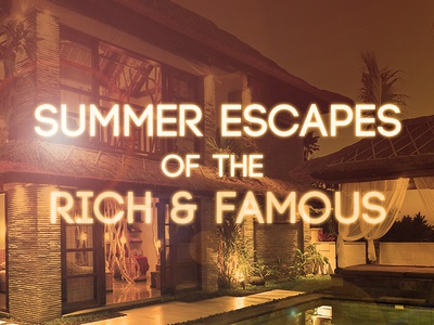 Summer Escapes of the Rich & Famous