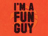 I'M A FUN GUY.