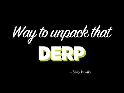 Way to unpack that derp derp typography babykayaks